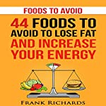 Foods to Avoid: 44 Foods to Avoid to Lose Weight and Increase Your Energy | Frank Richards