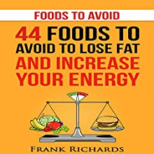 Foods to Avoid: 44 Foods to Avoid to Lose Weight and Increase Your Energy Audiobook by Frank Richards Narrated by Brendan T. Stallings