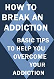 How to Break an Addiction: Basic Tips to Help you Overcome your Addiction