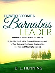 How To Become A Barnabas Leader: Inspirational Stories Of Real Life Courage, Unleashing The Power Of Encouragement In Your Business, Family and Relationships For True and Meaningful Success