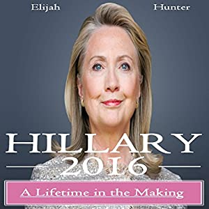 Hillary 2016: A Lifetime in the Making (Hillary Clinton 2016, Clinton Cash, Clinton Money, Clinton Campaign) Audiobook