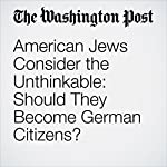 American Jews Consider the Unthinkable: Should They Become German Citizens? | Julie Zauzmer