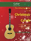 The Glittering Guitar Book of Christmas Carols: 40 Traditional Christmas Carols arranged especially for easy guitar. With melody and chords.
