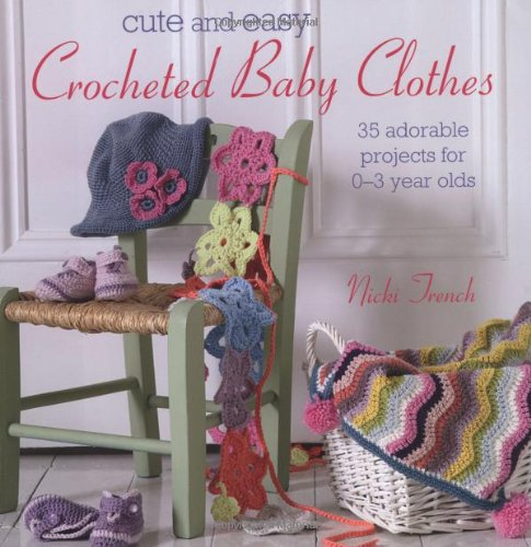 Cute and Easy Crocheted Baby Clothes 35 Adorable Projects for 0-3 Year-olds Nic