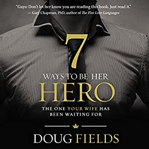 7 Ways to Be Her Hero: The One Your Wife Has Been Waiting For | [Doug Fields]