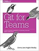 Git for Teams: A User-Centered Approach to Creating Efficient Workflows in Git Front Cover