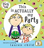Lauren Child Charlie and Lola: This is Actually My Party