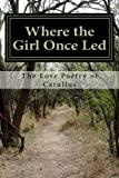img - for Where the Girl Once Led: The Love Poetry of Catullus book / textbook / text book