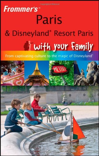 Frommer's Paris and Disneyland Resort Paris With Your Family: From Captivating Culture to the Magic of Disneyland (Frommers With Your Family Series)