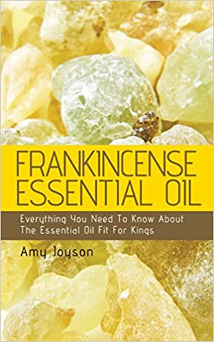 Frankincense Essential Oil: Everything You Need To Know About The Essential Oil Fit For Kings (The Essential Oils Uncovered Series - Frankincense Book 3)