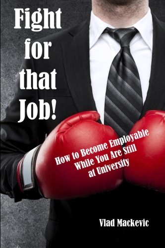 Fight for that Job!: How to become employable while you are still at university