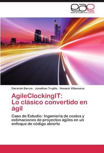 AgileClockingIT:  Lo clásico convertido en ágil: Caso de Estudio: Ingeniería de costos y estimaciones de proyectos ágiles  en un enfoque de código abierto (Spanish Edition)