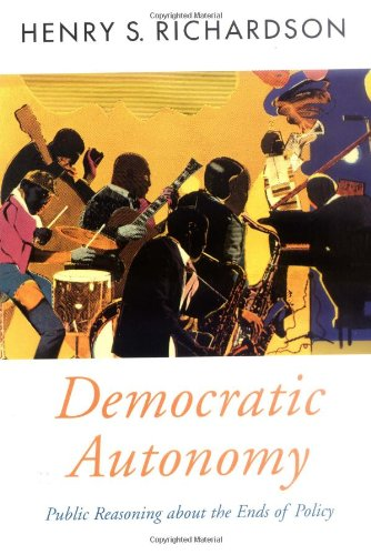 Democratic Autonomy: Public Reasoning about the Ends of Policy (Oxford Political Theory)