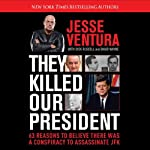 They Killed Our President: 63 Facts That Prove a Conspiracy to Kill JFK | Jesse Ventura,Dick Russell