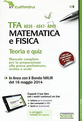 TFA A038-A047-A049 matematica e fisica. Teoria e quiz. Manuale completo per la preparazione alla prova preliminare, scritta e orale. Con software di simulazione