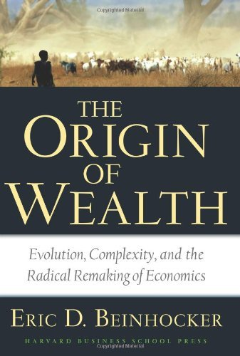 By Eric D. Beinhocker: Origin of Wealth: Evolution, Complexity, and the Radical Remaking of Economics
