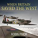 When Britain Saved the West: The Story of 1940 Audiobook by Robin Prior Narrated by Shaun Grindell