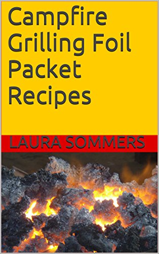 Campfire Grilling Foil Packet Recipes (Camping Recipes Book 1) by Laura Sommers
