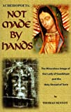 Acheiropoeta: Not Made By Hands: The Miraculous Image of Our Lady of Guadalupe and the Holy Shroud of Turin