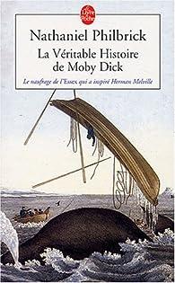 La v�ritable histoire de Moby Dick : Le naufrage de l'Essex qui inspira Herman Melville par Nathaniel Philbrick