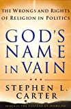 God's Name In Vain: The Wrongs And Rights Of Relgion In Politics (0465008860) by Carter, Stephen L.