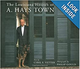 The Louisiana Houses of A. Hays Town by Cyril E. Vetter and Philip Gould