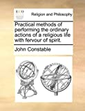 Practical methods of performing the ordinary actions of a religious life with fervour of spirit. (1140756699) by Constable, John