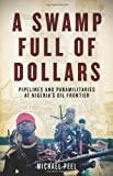 A Swamp Full of Dollars: Pipelines and Paramilitaries at Nigeria&#8217;s Oil Frontier by Michael Peel