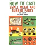 How to Cast Small Metal and Rubber Parts (2nd Edition) ~ William A. Cannon
