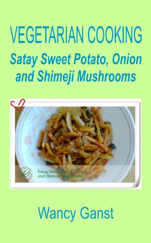 Vegetarian Cooking: Satay Sweet Potato, Onion And Shimeji Mushrooms (Vegetarian Cooking - Vegetables With Dairy Product, Egg Or Honey Book 34)