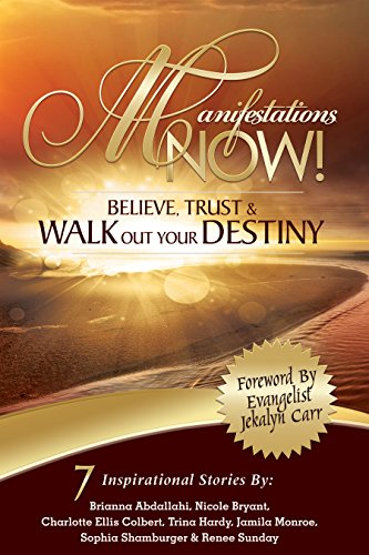 Manifestations Now: Believe, Trust & Walk Out Your Destiny