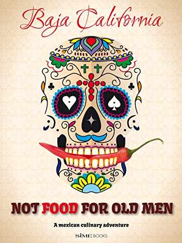 Not Food for Old Men: Baja California: A Mexican Culinary Adventure by Anabelle Rosell Aguilar