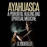 Ayahuasca: A Powerful Healing and Spiritual Medicine   J.D. Rockefeller