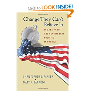 Change They Can't Believe In: The Tea Party and Reactionary Politics in America by Christopher S. Parker and Matt A. Barreto