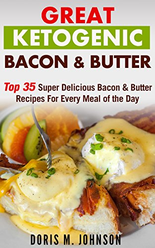 Great Ketogenic Bacon & Butter: Top 35 Super Delicious Bacon & Butter Recipes For Every Meal of the Day by Doris M. Johnson