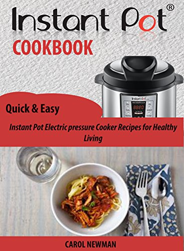 The Instant pot Cookbook: Quick & Easy Instant Pot Electric pressure Cooker Recipes for Healthy Living by Carol Newman
