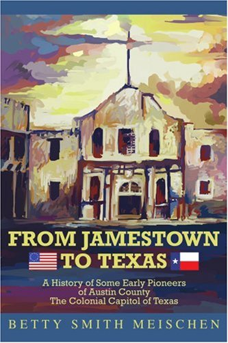 From Jamestown to Texas: A HISTORY OF SOME EARLY PIONEERS OF AUSTIN COUNTY THE COLONIAL CAPITOL OF TEXAS
