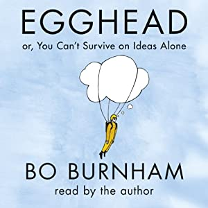 Egghead: Or, You Can't Survive on Ideas Alone | [Bo Burnham, Chance Bone]