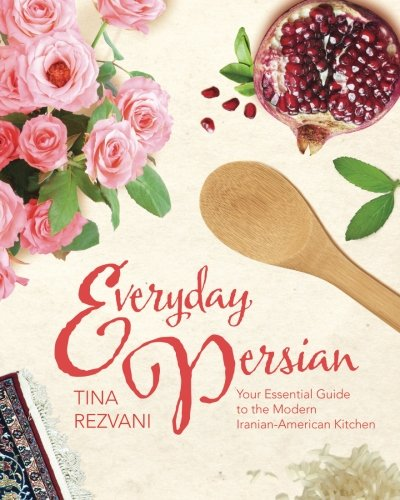 Everyday Persian: Your Essential Guide to the Modern Iranian-American Kitchen by Tina Rezvani