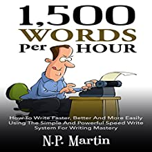 1500 Words Per Hour: How to Write Faster, Better and More Easily Using the Simple and Powerful Speed Write System for Writing Mastery (       UNABRIDGED) by N.P. Martin Narrated by Nick Gilbert