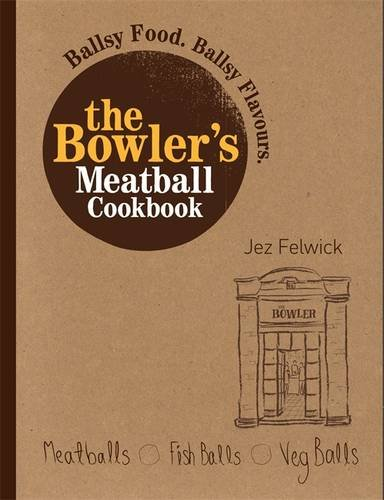 The Bowler's Meatball Cookbook: Ballsy Food. Ballsy Flavours. by Jez Felwick