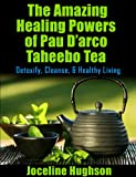 The Amazing Healing Powers of Pau Darco Taheebo Tea: Detoxify, Cleanse, & Healthy Living
