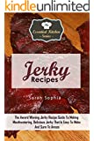 Jerky Recipes: The Award Winning Jerky Recipe Guide To Making Mouthwatering, Delicious Jerky That Is Easy To Make And Sure To Amaze (The Essential Kitchen Series Book 87)