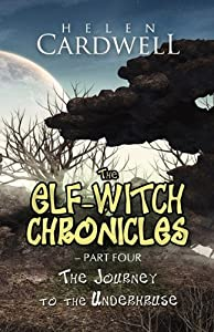 The Elf-Witch Chronicles - Part Four: The Journey to the Underhruse by Helen Cardwell