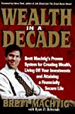 Wealth in A Decade: Brett Machtigs Proven System for Creating Wealth, Living Off Your Investments and Attaining a Financially Secure Life