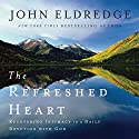 The Refreshed Heart: Recovering Intimacy in a Daily Devotion With God (       UNABRIDGED) by John Eldredge Narrated by John Eldredge