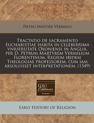 Tractatio de sacramento Eucharistiae habita in celeberrima vniuersitate Oxoniensi in Anglia, per D. Petrum Martyrem Vermilium Florentinum, Regium ... cum iam absoluisset interpretationem.  (1549)