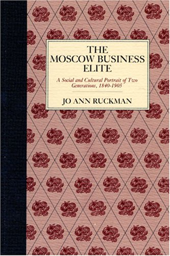 The Moscow Business Elite: A Social and Cultural Portrait of Two Generations, 1840-1905