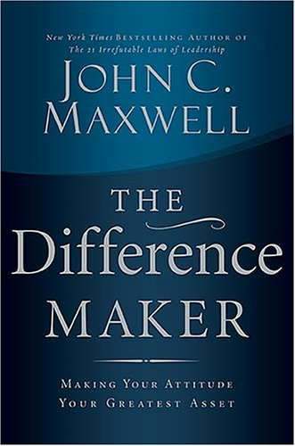 The Difference Maker: Making Your Attitude Your Greatest Asset, John C. Maxwell