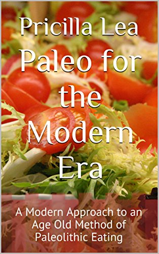 Paleo for the Modern Era: A Modern Approach to an Age Old Method of Paleolithic Eating by Pricilla Lea